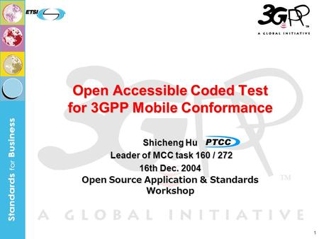 1 Open Accessible Coded Test for 3GPP Mobile Conformance Shicheng Hu Leader of MCC task 160 / 272 Leader of MCC task 160 / 272 16th Dec. 2004 Open Source.
