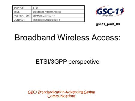 GSC: Standardization Advancing Global Communications Broadband Wireless Access: ETSI/3GPP perspective SOURCE:ETSI TITLE:Broadband Wireless Access AGENDA.