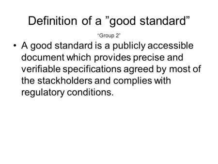 Definition of a good standard A good standard is a publicly accessible document which provides precise and verifiable specifications agreed by most of.