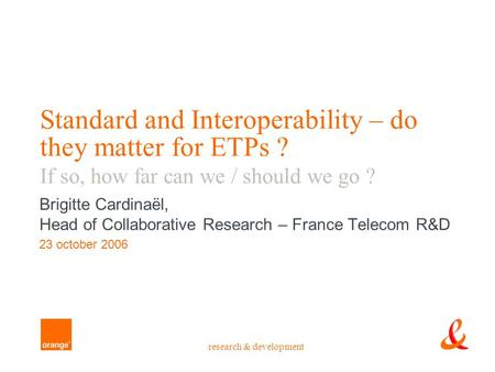 Research & development Standard and Interoperability – do they matter for ETPs ? If so, how far can we / should we go ? Brigitte Cardinaël, Head of Collaborative.