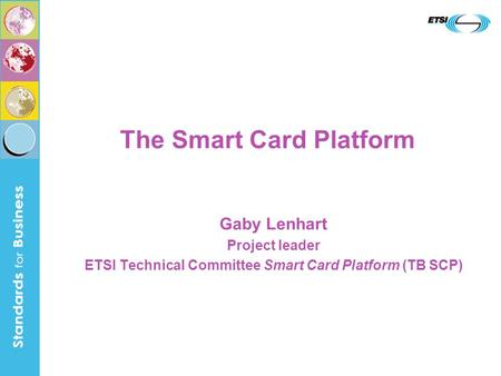 The Smart Card Platform Gaby Lenhart Project leader ETSI Technical Committee Smart Card Platform (TB SCP)