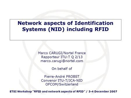 ETSI Workshop RFID and network aspects of RFID / 3-4 December 2007 Marco CARUGI/Nortel France Rapporteur ITU-T Q 2/13 On behalf.