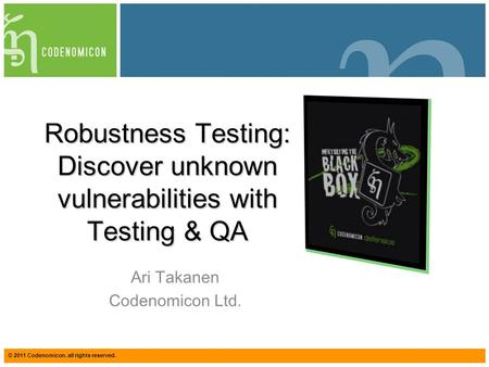 © 2011 Codenomicon. all rights reserved. Robustness Testing: Discover unknown vulnerabilities with Testing & QA Ari Takanen Codenomicon Ltd.