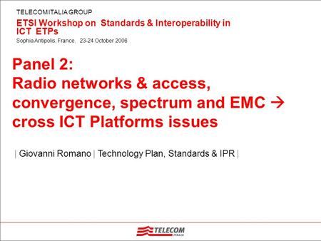 TELECOM ITALIA GROUP ETSI Workshop on Standards & Interoperability in ICT ETPs Sophia Antipolis, France, 23-24 October 2006 | Giovanni Romano | Technology.