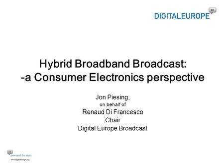 Hybrid Broadband Broadcast: -a Consumer Electronics perspective Jon Piesing, on behalf of Renaud Di Francesco Chair Digital Europe Broadcast.