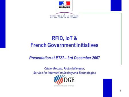 1 RFID, IoT & French Government Initiatives Presentation at ETSI – 3rd December 2007 Olivier Rouxel, Project Manager, Service for Information Society and.