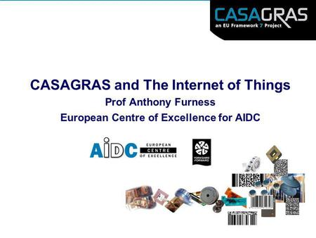 CASAGRAS and The Internet of Things Prof Anthony Furness European Centre of Excellence for AIDC.