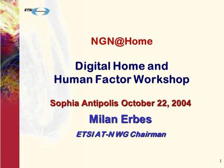 1 Digital Home and Human Factor Workshop Sophia Antipolis October 22, 2004 Milan Erbes ETSI AT-N WG Chairman.