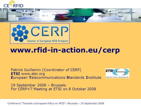 Conference Towards a European Policy on RFID Brussels 19 September 2008 www.rfid-in-action.eu/cerp Patrick Guillemin (Coordinator of CERP) ETSI www.etsi.org.