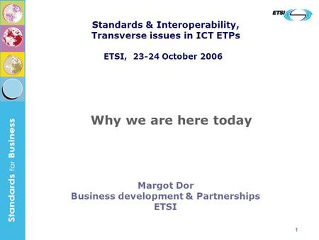 1 Margot Dor Business development & Partnerships ETSI Why we are here today Standards & Interoperability, Transverse issues in ICT ETPs ETSI, 23-24 October.