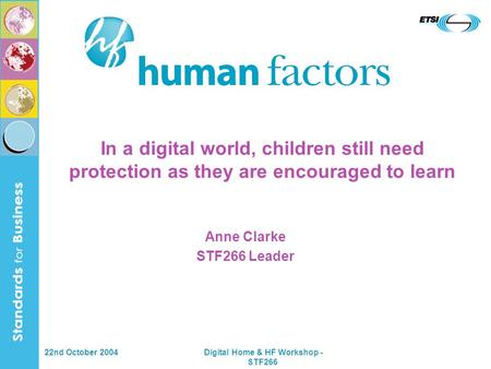 22nd October 2004 Digital Home & HF Workshop - STF266 In a digital world, children still need protection as they are encouraged to learn Anne Clarke STF266.
