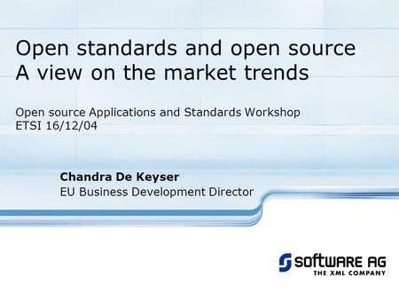 Open standards and open source A view on the market trends Open source Applications and Standards Workshop ETSI 16/12/04 Chandra De Keyser EU Business.