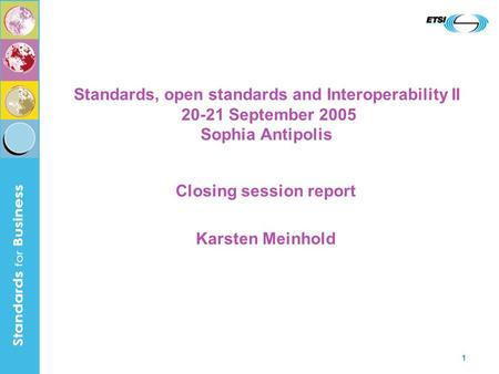 1 Standards, open standards and Interoperability II 20-21 September 2005 Sophia Antipolis Closing session report Karsten Meinhold.