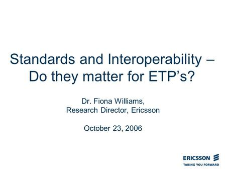 Slide title In CAPITALS 50 pt Slide subtitle 32 pt Standards and Interoperability – Do they matter for ETPs? Dr. Fiona Williams, Research Director, Ericsson.