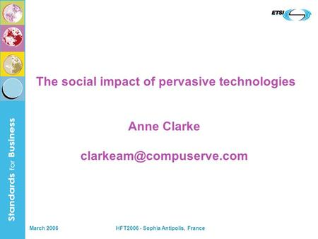 March 2006HFT2006 - Sophia Antipolis, France The social impact of pervasive technologies Anne Clarke