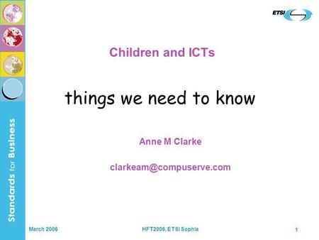 March 2006HFT2006, ETSI Sophia 1 Children and ICTs Anne M Clarke things we need to know.