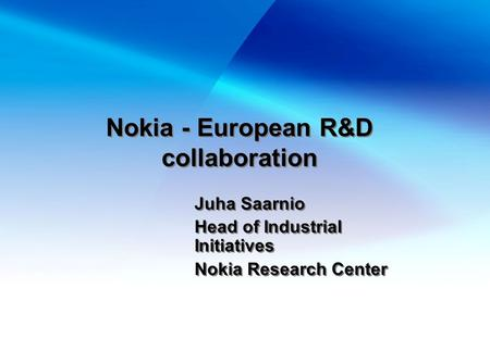 Nokia - European R&D collaboration Juha Saarnio Head of Industrial Initiatives Nokia Research Center Juha Saarnio Head of Industrial Initiatives Nokia.