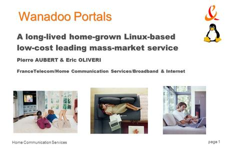 Home Communication Services page 1 A long-lived home-grown Linux-based low-cost leading mass-market service Pierre AUBERT & Eric OLIVERI FranceTelecom/Home.
