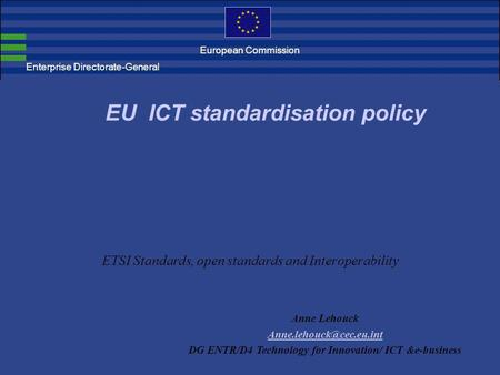 ETSI Standards, open standards and Interoperability EU ICT standardisation policy Anne Lehouck DG ENTR/D4 Technology for Innovation/