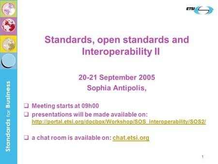 1 Standards, open standards and Interoperability II 20-21 September 2005 Sophia Antipolis, Meeting starts at 09h00 presentations will be made available.