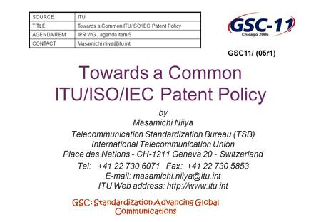 GSC: Standardization Advancing Global Communications Towards a Common ITU/ISO/IEC Patent Policy by Masamichi Niiya Telecommunication Standardization Bureau.