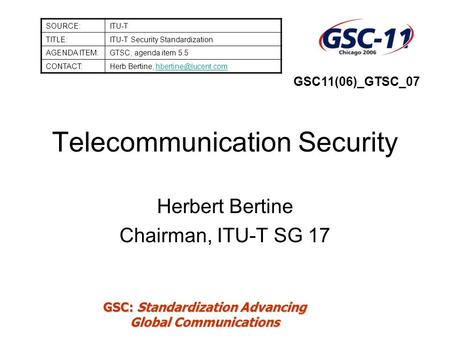 GSC: Standardization Advancing Global Communications Telecommunication Security Herbert Bertine Chairman, ITU-T SG 17 SOURCE:ITU-T TITLE:ITU-T Security.