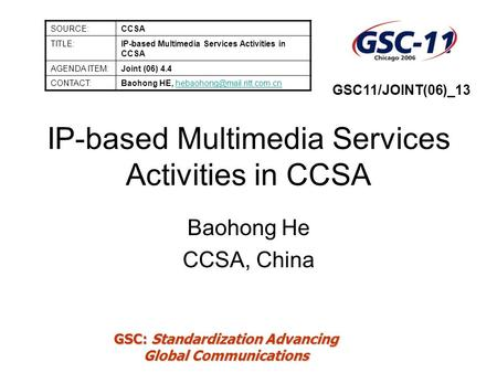GSC: Standardization Advancing Global Communications IP-based Multimedia Services Activities in CCSA Baohong He CCSA, China SOURCE:CCSA TITLE:IP-based.