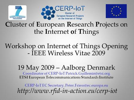 Cluster of European Research Projects on the Internet of Things Workshop on Internet of Things Opening - IEEE Wireless Vitae 2009 19 May 2009 – Aalborg.