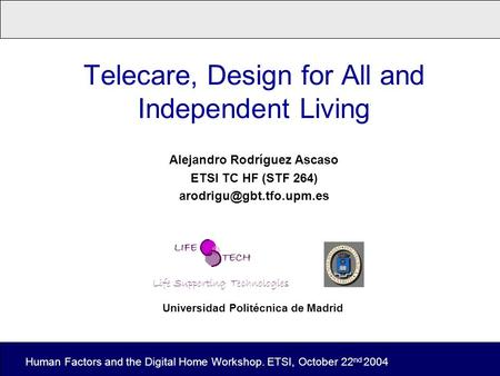 Telecare, Design for All and Independent Living Alejandro Rodríguez Ascaso ETSI TC HF (STF 264) Human Factors and the Digital Home.