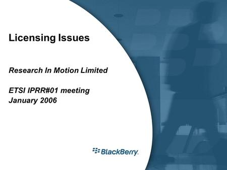 Licensing Issues Research In Motion Limited ETSI IPRR#01 meeting January 2006.
