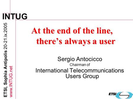 INTUG ETSI, Sophia Antipolis 20-21.ix.2005 www.INTUG.net At the end of the line, theres always a user Sergio Antocicco Chairman of International Telecommunications.
