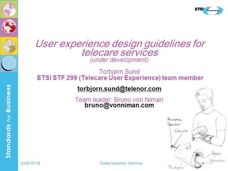 2006-05-18Tuxtla Gutierrez Seminar 1 User experience design guidelines for telecare services (under development) Torbjørn Sund ETSI STF 299 (Telecare User.