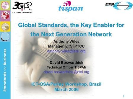 1 Global Standards, the Key Enabler for the Next Generation Network Anthony Wiles Manager, ETSI PTCC David Boswarthick Technical.