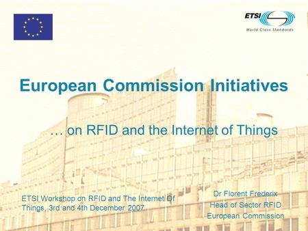 European Commission Initiatives … on RFID and the Internet of Things Dr Florent Frederix Head of Sector RFID European Commission ETSI Workshop on RFID.