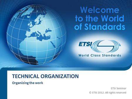 TECHNICAL ORGANIZATION Organizing the work ETSI Seminar © ETSI 2012. All rights reserved.