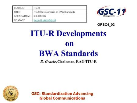 GSC: Standardization Advancing Global Communications ITU-R Developments on BWA Standards B. Gracie, Chairman, RAG/ITU-R SOURCE:ITU-R TITLE:ITU-R Developments.