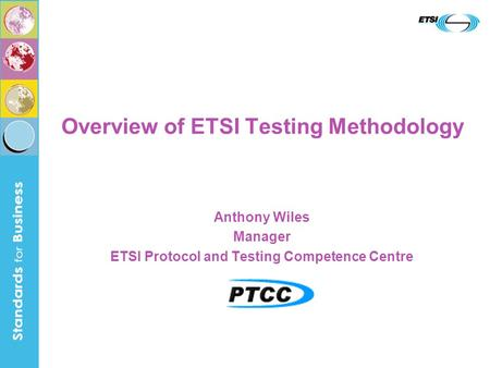 Overview of ETSI Testing Methodology Anthony Wiles Manager ETSI Protocol and Testing Competence Centre.