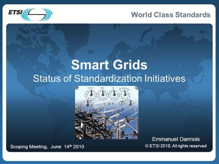 World Class Standards Smart Grids Status of Standardization Initiatives Emmanuel Darmois © ETSI 2010. All rights reserved Scoping Meeting, June 14 th 2010.