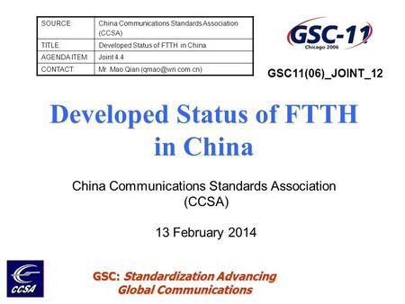 GSC: Standardization Advancing Global Communications SOURCE:China Communications Standards Association (CCSA) TITLE:Developed Status of FTTH in China AGENDA.