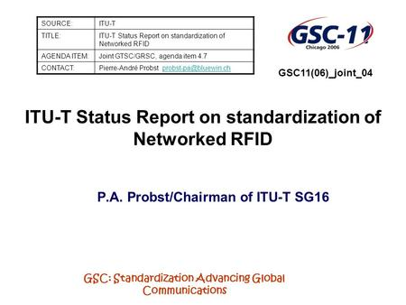 GSC: Standardization Advancing Global Communications ITU-T Status Report on standardization of Networked RFID P.A. Probst/Chairman of ITU-T SG16 SOURCE:ITU-T.