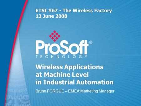 Wireless Applications at Machine Level in Industrial Automation Bruno FORGUE – EMEA Marketing Manager ETSI #67 - The Wireless Factory 13 June 2008.