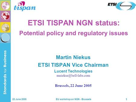 22 June 2005 EU workshop on NGN - Brussels 1 ETSI TISPAN NGN status: Potential policy and regulatory issues Martin Niekus ETSI TISPAN Vice Chairman Lucent.