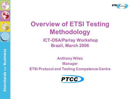 Overview of ETSI Testing Methodology ICT-OSA/Parlay Workshop Brazil, March 2006 Anthony Wiles Manager ETSI Protocol and Testing Competence Centre.