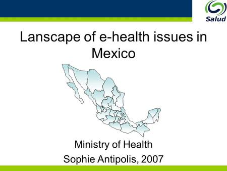 Lanscape of e-health issues in Mexico Ministry of Health Sophie Antipolis, 2007 27 25 34 4 20 14 30 22.