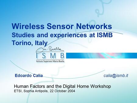 Wireless Sensor Networks Studies and experiences at ISMB Torino, Italy Edoardo Calia Human Factors and the Digital Home Workshop ETSI, Sophia.