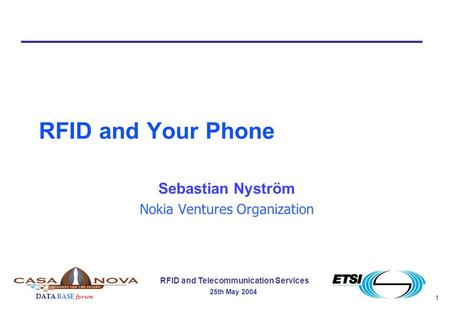 1 RFID and Telecommunication Services 25th May 2004 DATA BASE forum RFID and Your Phone Sebastian Nyström Nokia Ventures Organization.