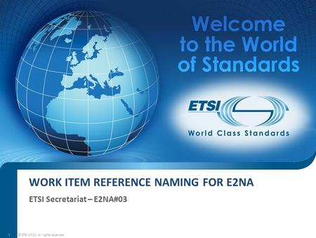 WORK ITEM REFERENCE NAMING FOR E2NA ETSI Secretariat – E2NA#03 © ETSI 2012. All rights reserved 1.