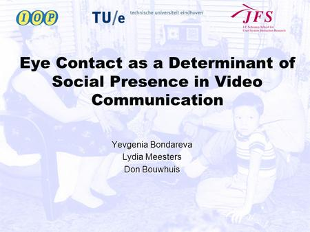 Eye Contact as a Determinant of Social Presence in Video Communication Yevgenia Bondareva Lydia Meesters Don Bouwhuis.