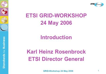 GRID-Workshop 24 May 2006 1 ETSI GRID-WORKSHOP 24 May 2006 Introduction Karl Heinz Rosenbrock ETSI Director General.