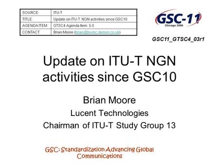 GSC: Standardization Advancing Global Communications Update on ITU-T NGN activities since GSC10 Brian Moore Lucent Technologies Chairman of ITU-T Study.